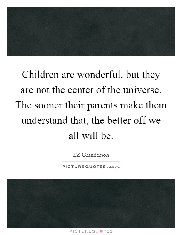 Children are wonderful, but they are not the center of the universe. The sooner their parents make them understand that, the better off we all will be Picture Quote #1
