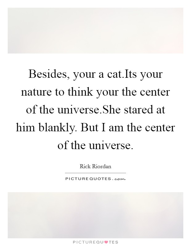 Besides, your a cat.Its your nature to think your the center of the universe.She stared at him blankly. But I am the center of the universe Picture Quote #1