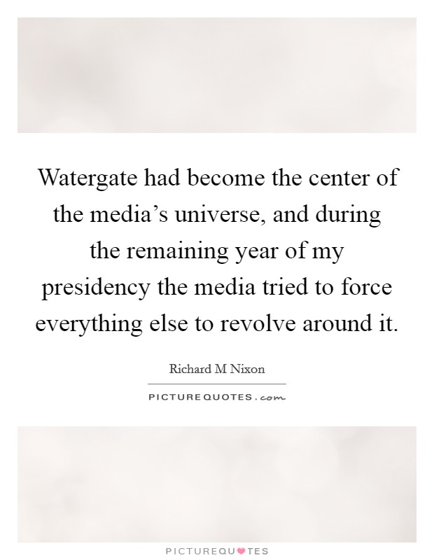 Watergate had become the center of the media's universe, and during the remaining year of my presidency the media tried to force everything else to revolve around it Picture Quote #1