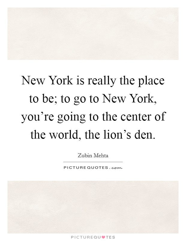 New York is really the place to be; to go to New York, you're going to the center of the world, the lion's den Picture Quote #1