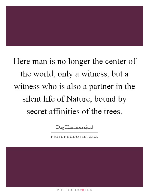 Here man is no longer the center of the world, only a witness, but a witness who is also a partner in the silent life of Nature, bound by secret affinities of the trees Picture Quote #1