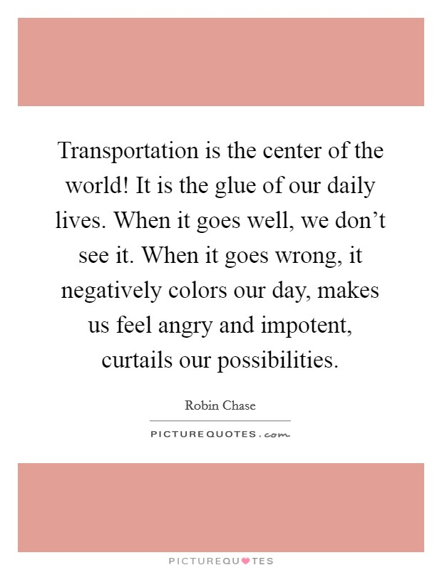 Transportation is the center of the world! It is the glue of our daily lives. When it goes well, we don't see it. When it goes wrong, it negatively colors our day, makes us feel angry and impotent, curtails our possibilities Picture Quote #1