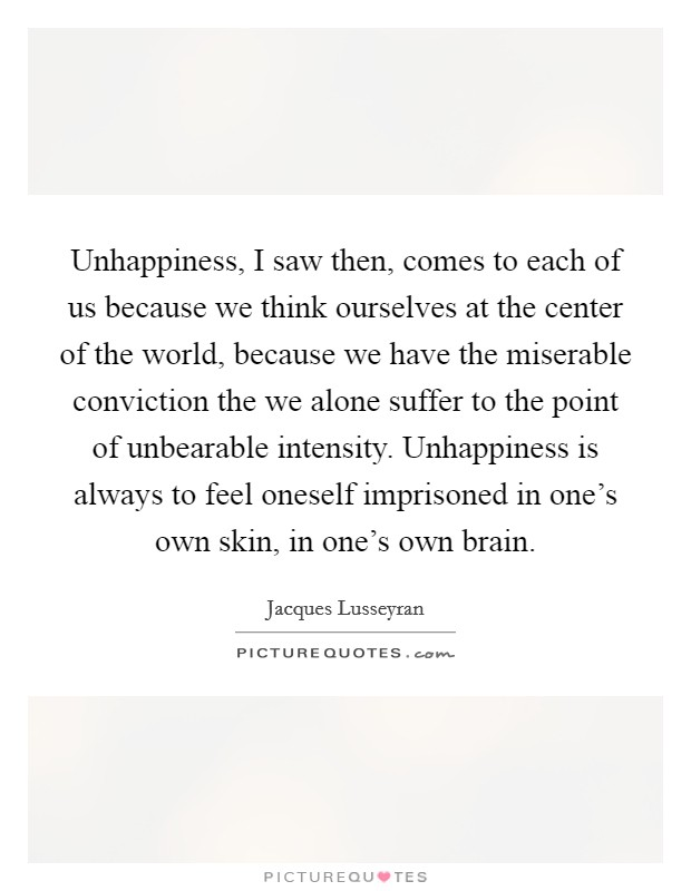 Unhappiness, I saw then, comes to each of us because we think ourselves at the center of the world, because we have the miserable conviction the we alone suffer to the point of unbearable intensity. Unhappiness is always to feel oneself imprisoned in one's own skin, in one's own brain Picture Quote #1