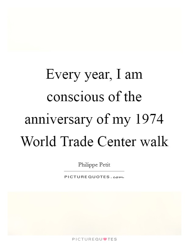 Every year, I am conscious of the anniversary of my 1974 World Trade Center walk Picture Quote #1