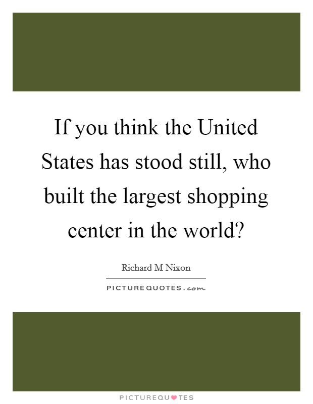 If you think the United States has stood still, who built the largest shopping center in the world? Picture Quote #1