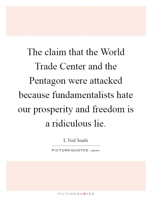 The claim that the World Trade Center and the Pentagon were attacked because fundamentalists hate our prosperity and freedom is a ridiculous lie Picture Quote #1