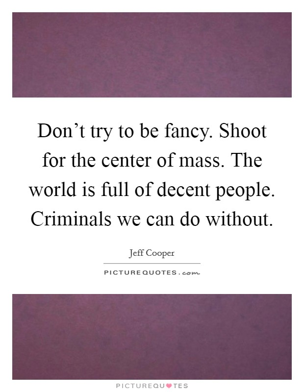 Don't try to be fancy. Shoot for the center of mass. The world is full of decent people. Criminals we can do without Picture Quote #1