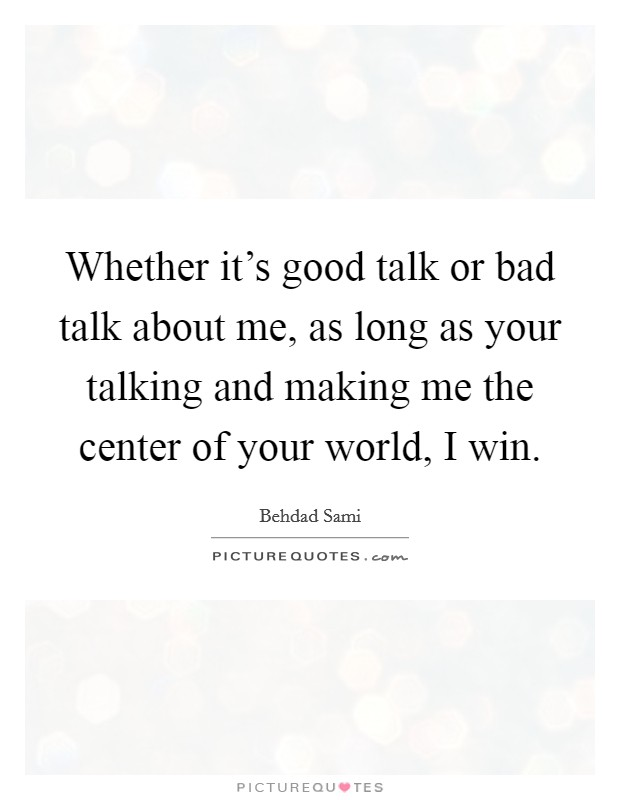 Whether it's good talk or bad talk about me, as long as your talking and making me the center of your world, I win Picture Quote #1