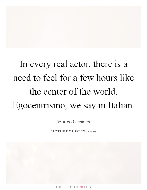 In every real actor, there is a need to feel for a few hours like the center of the world. Egocentrismo, we say in Italian Picture Quote #1