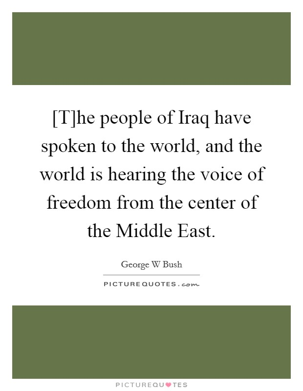 [T]he people of Iraq have spoken to the world, and the world is hearing the voice of freedom from the center of the Middle East Picture Quote #1