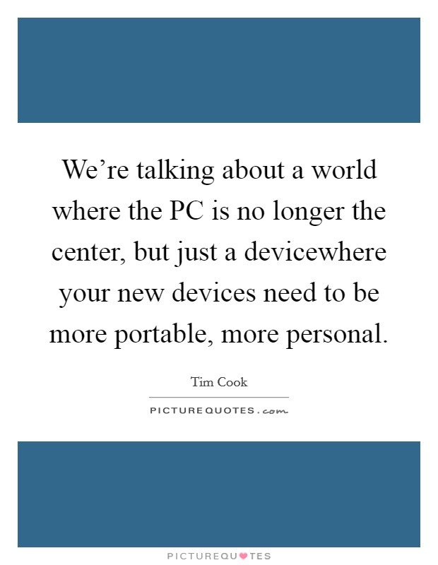 We're talking about a world where the PC is no longer the center, but just a devicewhere your new devices need to be more portable, more personal Picture Quote #1