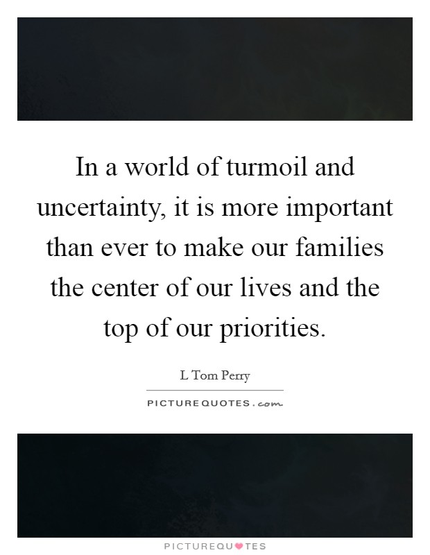 In a world of turmoil and uncertainty, it is more important than ever to make our families the center of our lives and the top of our priorities Picture Quote #1