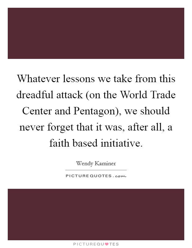 Whatever lessons we take from this dreadful attack (on the World Trade Center and Pentagon), we should never forget that it was, after all, a faith based initiative Picture Quote #1