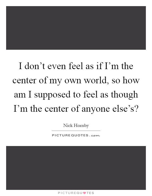I don't even feel as if I'm the center of my own world, so how am I supposed to feel as though I'm the center of anyone else's? Picture Quote #1