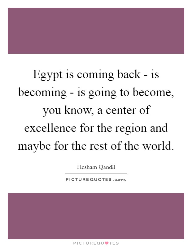 Egypt is coming back - is becoming - is going to become, you know, a center of excellence for the region and maybe for the rest of the world Picture Quote #1
