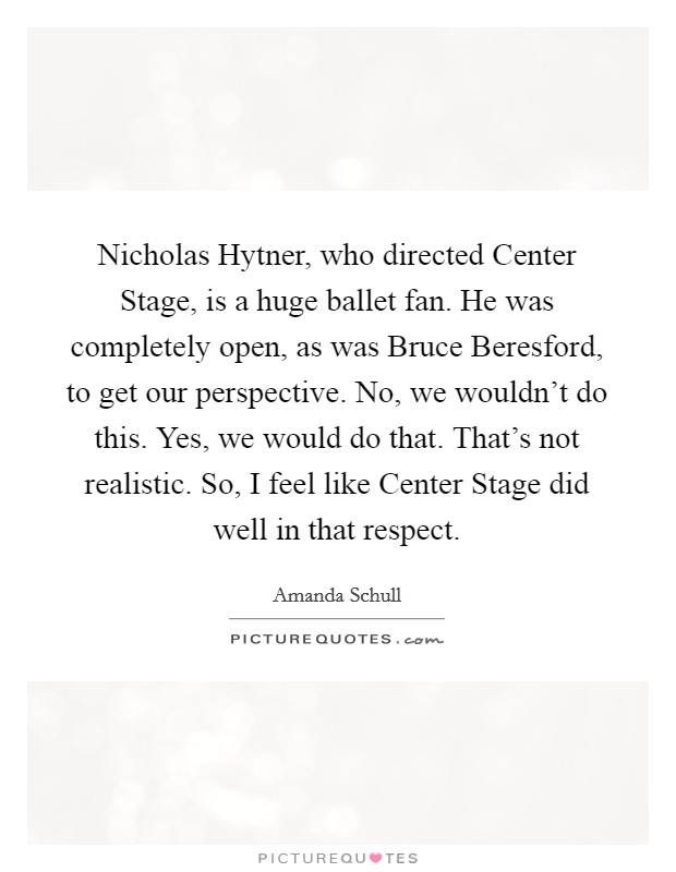 Nicholas Hytner, who directed Center Stage, is a huge ballet fan. He was completely open, as was Bruce Beresford, to get our perspective. No, we wouldn't do this. Yes, we would do that. That's not realistic. So, I feel like Center Stage did well in that respect Picture Quote #1