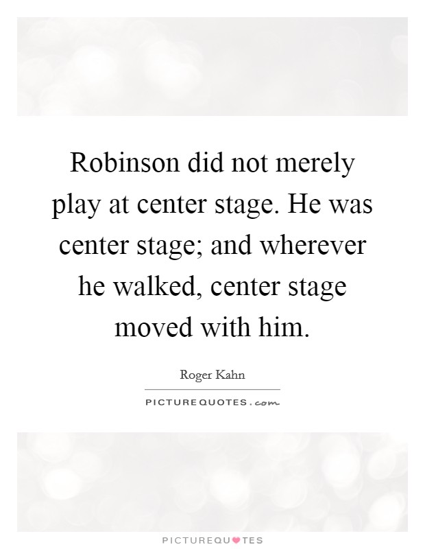 Robinson did not merely play at center stage. He was center stage; and wherever he walked, center stage moved with him Picture Quote #1