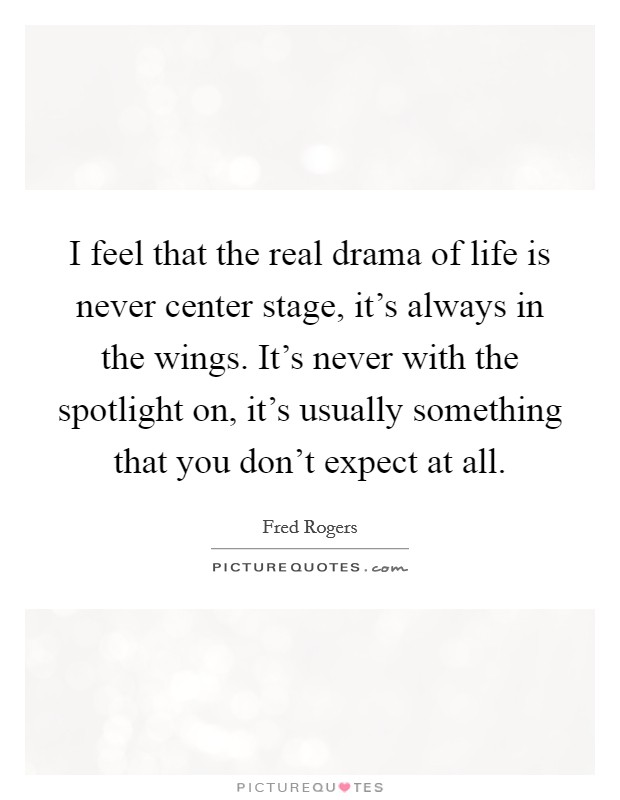 I feel that the real drama of life is never center stage, it's always in the wings. It's never with the spotlight on, it's usually something that you don't expect at all Picture Quote #1