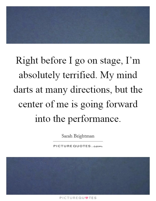 Right before I go on stage, I'm absolutely terrified. My mind darts at many directions, but the center of me is going forward into the performance Picture Quote #1