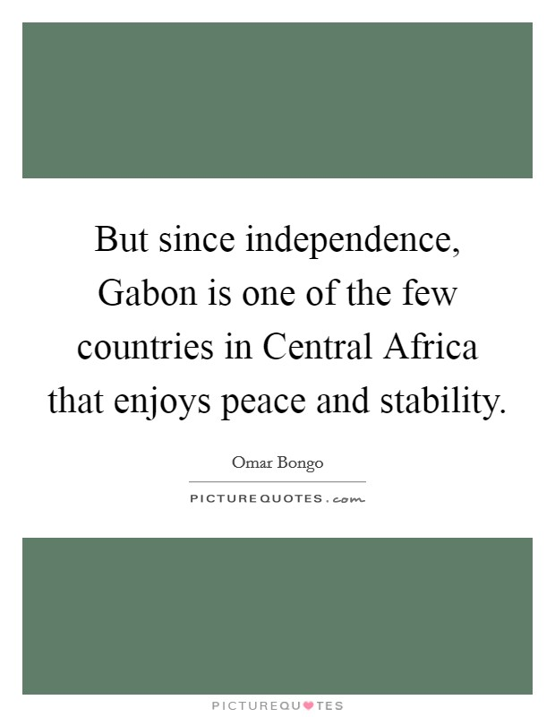 But since independence, Gabon is one of the few countries in Central Africa that enjoys peace and stability Picture Quote #1