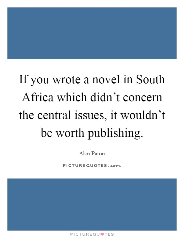 If you wrote a novel in South Africa which didn't concern the central issues, it wouldn't be worth publishing Picture Quote #1