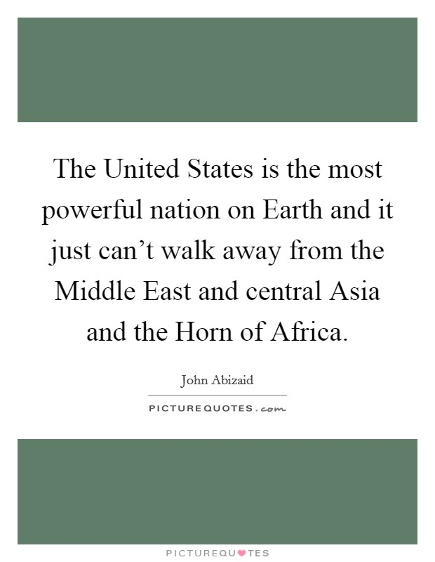 The United States is the most powerful nation on Earth and it just can't walk away from the Middle East and central Asia and the Horn of Africa Picture Quote #1