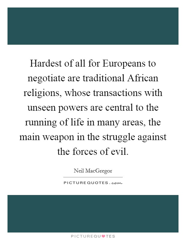 Hardest of all for Europeans to negotiate are traditional African religions, whose transactions with unseen powers are central to the running of life in many areas, the main weapon in the struggle against the forces of evil Picture Quote #1