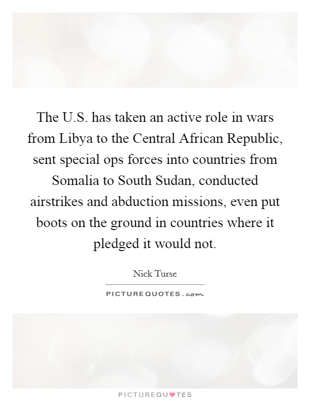 The U.S. has taken an active role in wars from Libya to the Central African Republic, sent special ops forces into countries from Somalia to South Sudan, conducted airstrikes and abduction missions, even put boots on the ground in countries where it pledged it would not Picture Quote #1