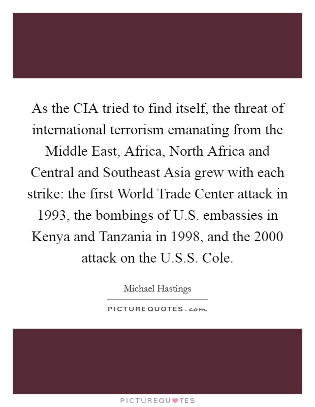 As the CIA tried to find itself, the threat of international terrorism emanating from the Middle East, Africa, North Africa and Central and Southeast Asia grew with each strike: the first World Trade Center attack in 1993, the bombings of U.S. embassies in Kenya and Tanzania in 1998, and the 2000 attack on the U.S.S. Cole Picture Quote #1
