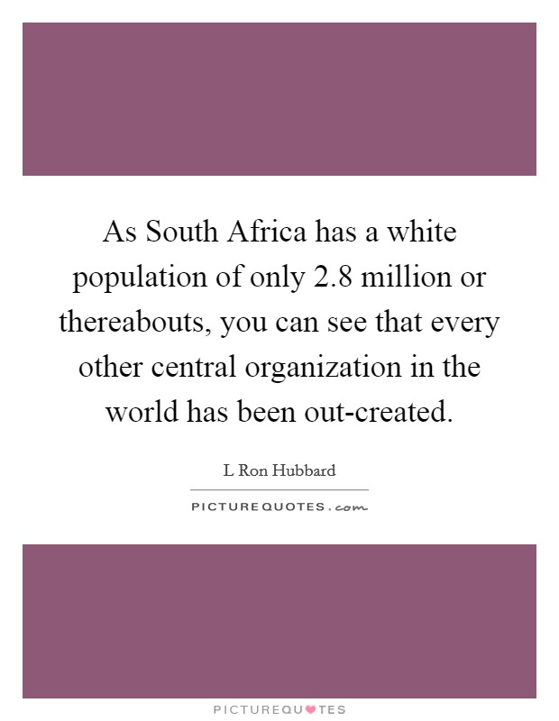 As South Africa has a white population of only 2.8 million or thereabouts, you can see that every other central organization in the world has been out-created Picture Quote #1