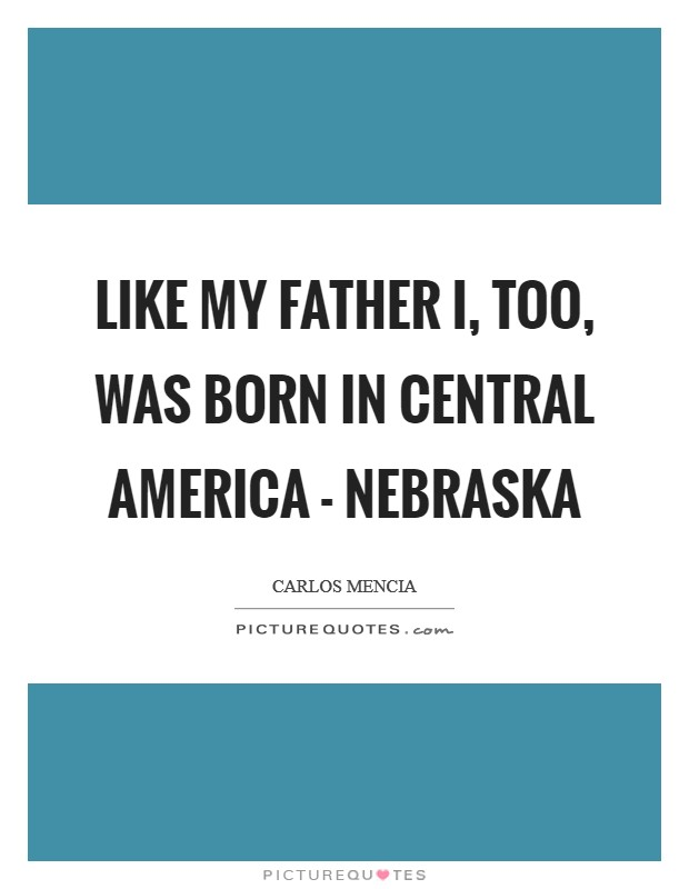 Like my father I, too, was born in Central America - Nebraska Picture Quote #1