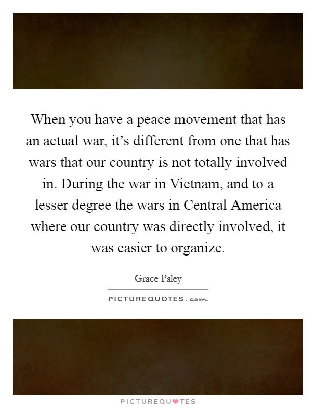 When you have a peace movement that has an actual war, it's different from one that has wars that our country is not totally involved in. During the war in Vietnam, and to a lesser degree the wars in Central America where our country was directly involved, it was easier to organize Picture Quote #1