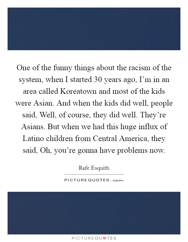 One of the funny things about the racism of the system, when I started 30 years ago, I'm in an area called Koreatown and most of the kids were Asian. And when the kids did well, people said, Well, of course, they did well. They're Asians. But when we had this huge influx of Latino children from Central America, they said, Oh, you're gonna have problems now Picture Quote #1