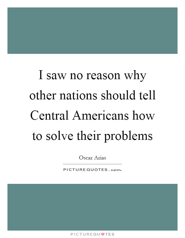 I saw no reason why other nations should tell Central Americans how to solve their problems Picture Quote #1
