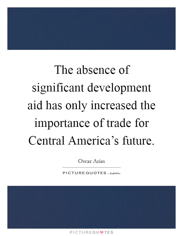The absence of significant development aid has only increased the importance of trade for Central America's future Picture Quote #1