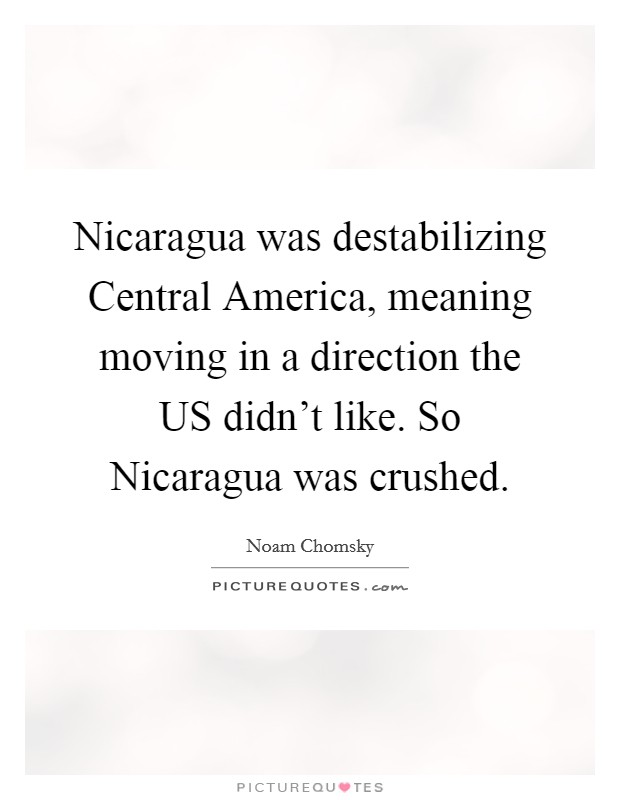 Nicaragua was destabilizing Central America, meaning moving in a direction the US didn't like. So Nicaragua was crushed Picture Quote #1