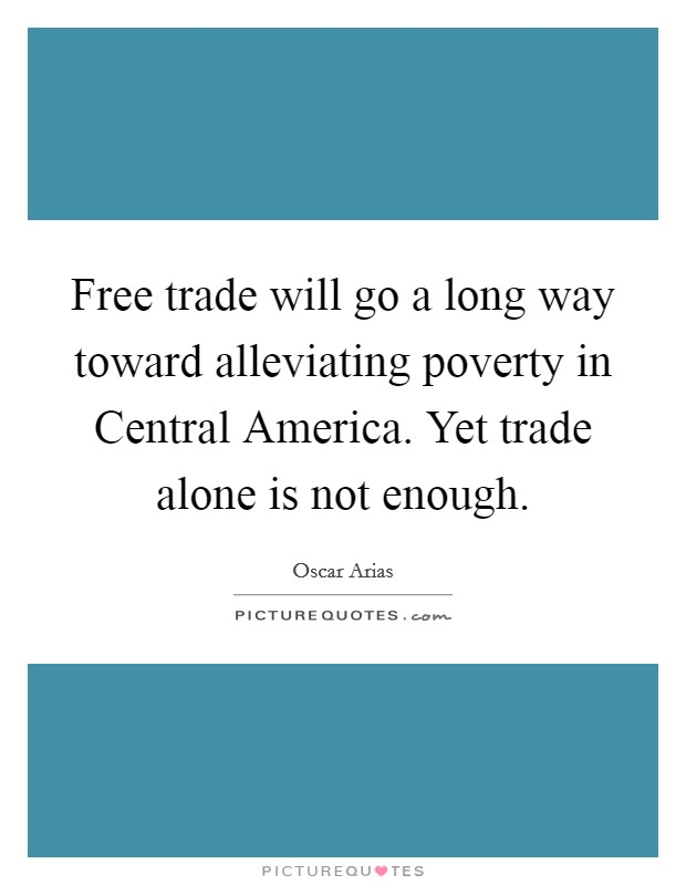 Free trade will go a long way toward alleviating poverty in Central America. Yet trade alone is not enough Picture Quote #1