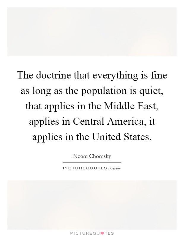 The doctrine that everything is fine as long as the population is quiet, that applies in the Middle East, applies in Central America, it applies in the United States Picture Quote #1