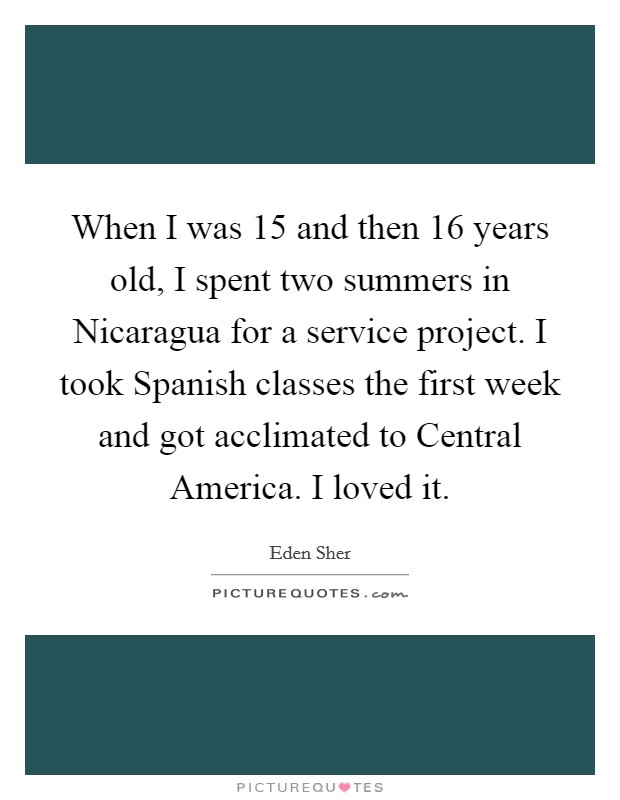 When I was 15 and then 16 years old, I spent two summers in Nicaragua for a service project. I took Spanish classes the first week and got acclimated to Central America. I loved it Picture Quote #1