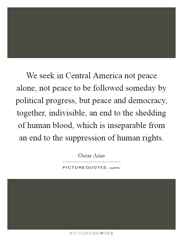We seek in Central America not peace alone, not peace to be followed someday by political progress, but peace and democracy, together, indivisible, an end to the shedding of human blood, which is inseparable from an end to the suppression of human rights Picture Quote #1
