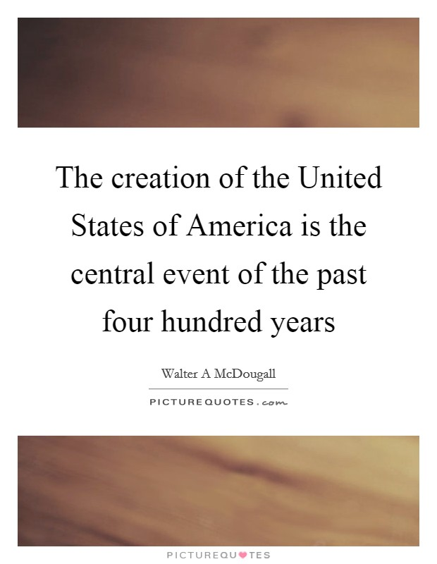 The creation of the United States of America is the central event of the past four hundred years Picture Quote #1