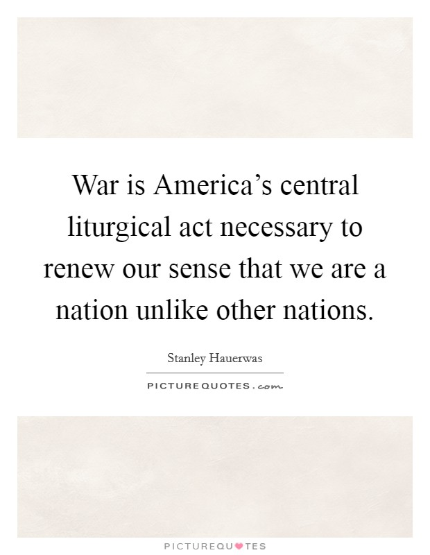 War is America's central liturgical act necessary to renew our sense that we are a nation unlike other nations Picture Quote #1