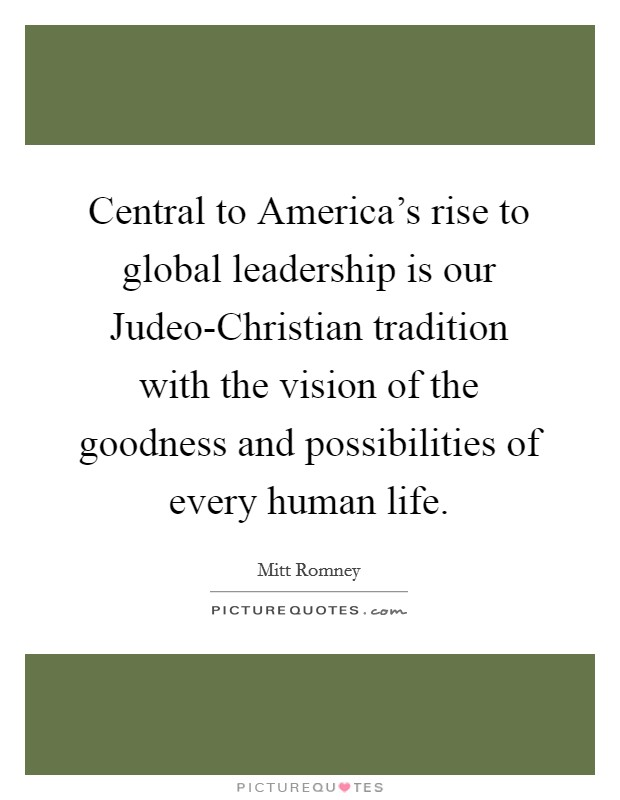 Central to America's rise to global leadership is our Judeo-Christian tradition with the vision of the goodness and possibilities of every human life Picture Quote #1
