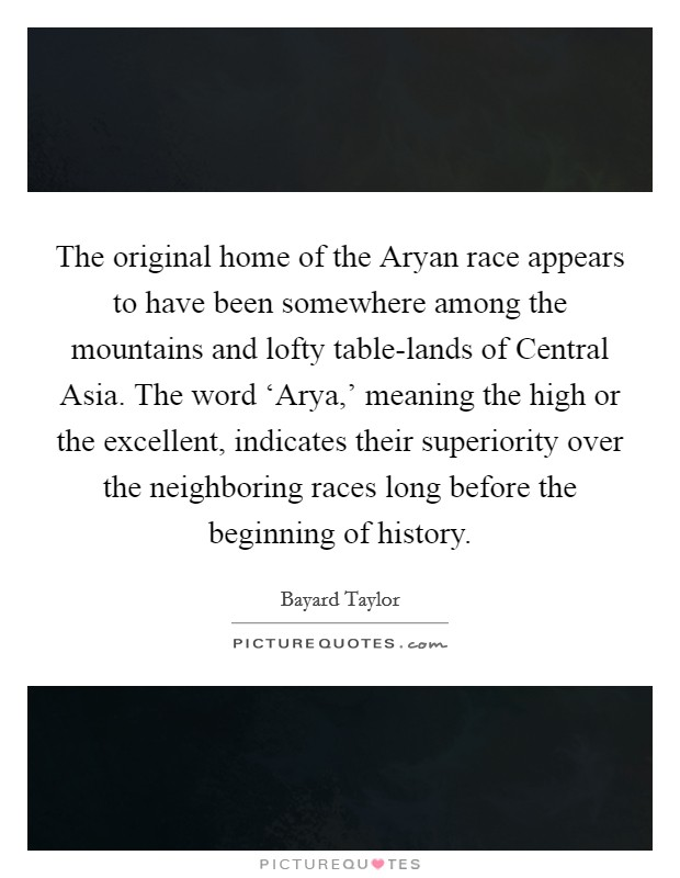 The original home of the Aryan race appears to have been somewhere among the mountains and lofty table-lands of Central Asia. The word 'Arya,' meaning the high or the excellent, indicates their superiority over the neighboring races long before the beginning of history Picture Quote #1