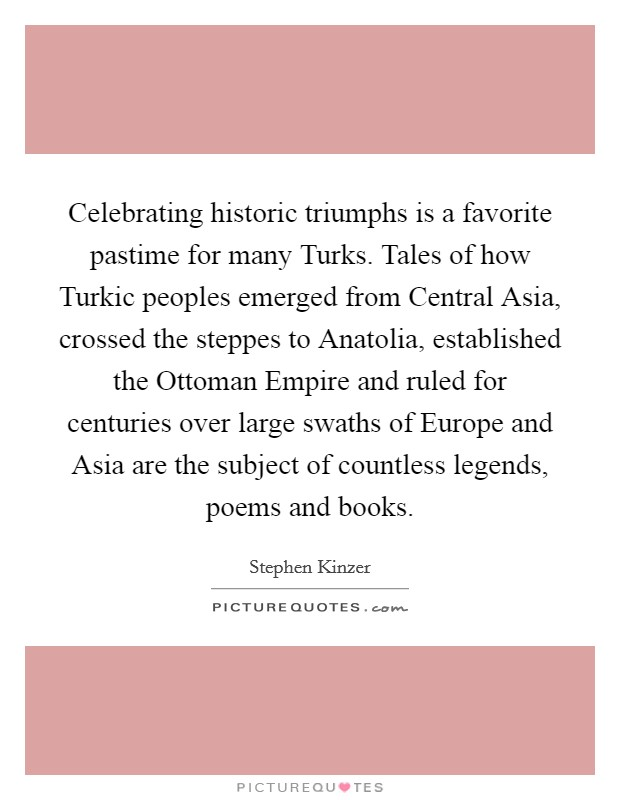 Celebrating historic triumphs is a favorite pastime for many Turks. Tales of how Turkic peoples emerged from Central Asia, crossed the steppes to Anatolia, established the Ottoman Empire and ruled for centuries over large swaths of Europe and Asia are the subject of countless legends, poems and books Picture Quote #1