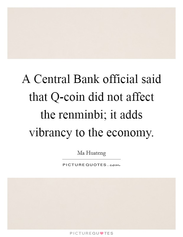 A Central Bank official said that Q-coin did not affect the renminbi; it adds vibrancy to the economy Picture Quote #1