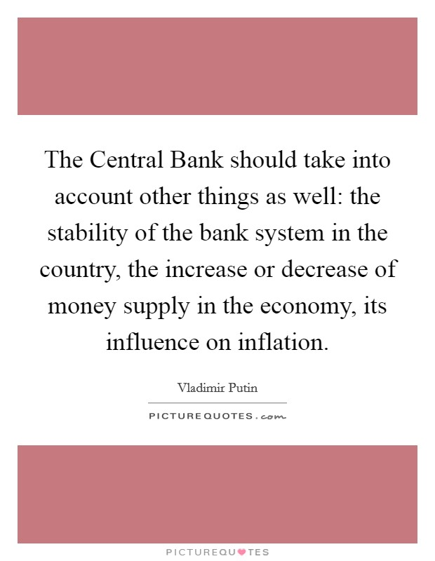 The Central Bank should take into account other things as well: the stability of the bank system in the country, the increase or decrease of money supply in the economy, its influence on inflation Picture Quote #1