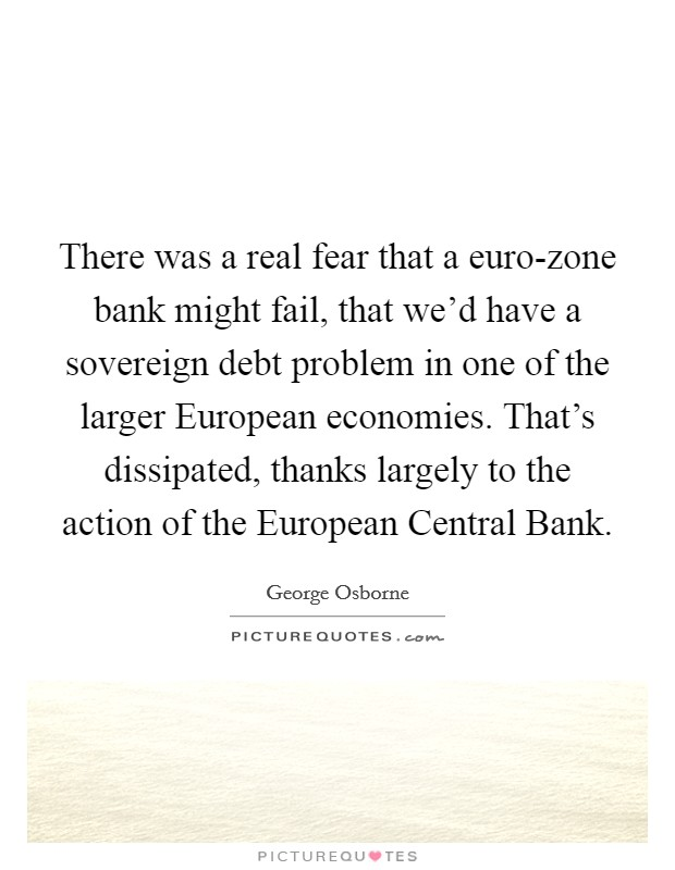 There was a real fear that a euro-zone bank might fail, that we'd have a sovereign debt problem in one of the larger European economies. That's dissipated, thanks largely to the action of the European Central Bank Picture Quote #1