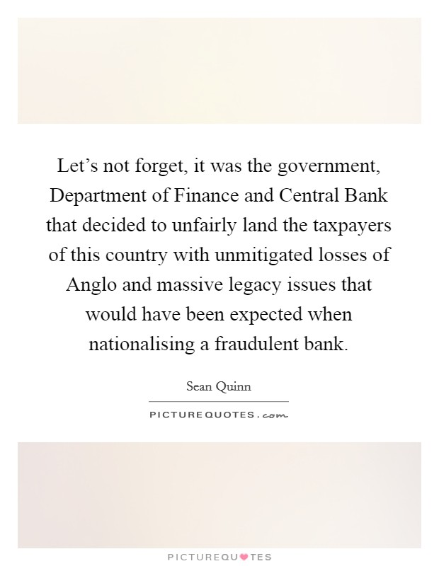 Let's not forget, it was the government, Department of Finance and Central Bank that decided to unfairly land the taxpayers of this country with unmitigated losses of Anglo and massive legacy issues that would have been expected when nationalising a fraudulent bank Picture Quote #1