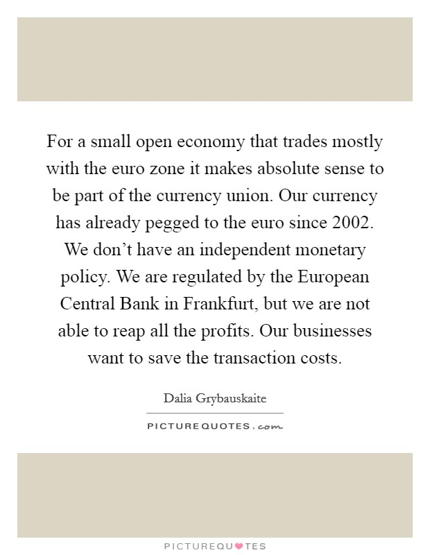 For a small open economy that trades mostly with the euro zone it makes absolute sense to be part of the currency union. Our currency has already pegged to the euro since 2002. We don't have an independent monetary policy. We are regulated by the European Central Bank in Frankfurt, but we are not able to reap all the profits. Our businesses want to save the transaction costs Picture Quote #1